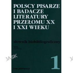 Polscy pisarze i badacze literatury przełomu XX i XXI wieku. Słownik bibliograficzny. Tom 1