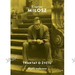 Traktat o życiu. Myśli wybrane - Czeslaw Milosz