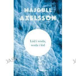 Lód i woda, woda i lód - Majgull Axelsson