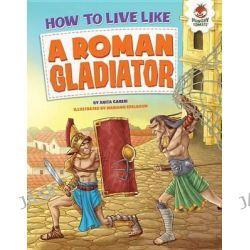 A Roman Gladiator, How to Live Like... by Anita Ganeri, 9781467772112.
