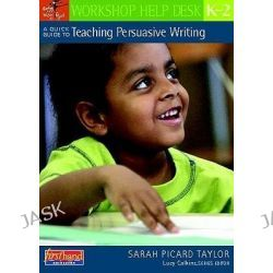 A Quick Guide to Teaching Persuasive Writing, K-2, Workshop Help Desk by Sarah Picard Taylor, 9780325025971.