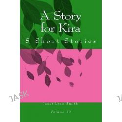 A Story for Kira, 5 Short Stories by Janet Lynn Smith, 9781499306712.
