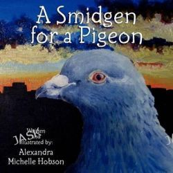 A Smidgen for a Pigeon by Alexandra Michelle Hobson, 9781468123388.