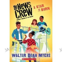 A Star Is Born (the News Crew, Book 3), News Crew by Walter Dean Myers, 9780545828765.
