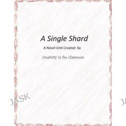 A Single Shard, A Novel Unit Created by Creativity in the Classroom by Creativity in the Classroom, 9781495496776.