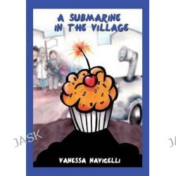 A Submarine in the Village, A Fairy Tale with Watercolour and Pastel Illustrations by Vanessa Navicelli, 9781499566635.
