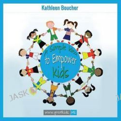 A Simple Idea to Empower Kids, Based on the Power of Love, Choice, and Belief by Kathleen Boucher, 9781452591421.