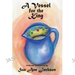 A Vessel for the King by Sue Ann Jackson, 9781936688555.