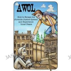 A.W.O.L, How to Escape the Juvenile Justice System and Experience Inner Peace by T M Caufield, 9781490354620.