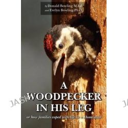 A Woodpecker in His Leg, Or How Families Coped with Life on a Homestead by Donald Bowling, 9781456324087.