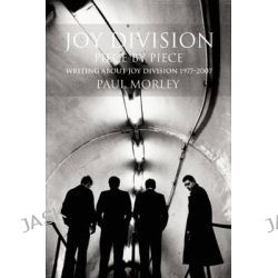 Joy Division: Piece by Piece, Writing About Joy Division 1977-2007 by Paul Morley, 9780859655415.