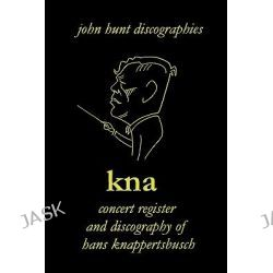 KNA, Concert Register and Discography of Hans Knappertsbusch, 1888-1965 by John Hunt, 9781901395228.