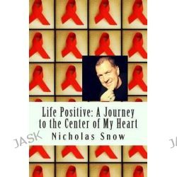 Life Positive, A Journey to the Center of My Heart by Nicholas Snow, 9780615895567.