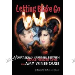 Letting Blake Go, What Really Happened Between Blake Fielder-Civil and Amy Winehouse by Georgette Civil, 9781908382610.