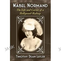 Mabel Normand, The Life and Career of a Hollywood Madcap by Timothy Dean Lefler, 9780786478675.