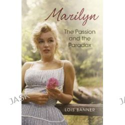 Marilyn, The Passion and the Paradox by Lois W. Banner, 9781408814109.