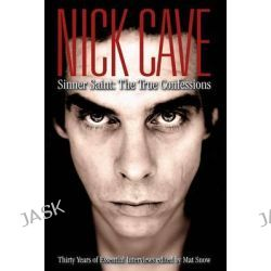 Nick Cave Sinner Saint, The True Confessions by Mat Snow, 9780859654487.
