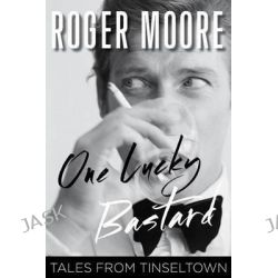 One Lucky Bastard, Tales from Tinseltown by Roger Moore, 9781493007974.