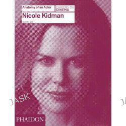 Nicole Kidman, Anatomy of an Actor by Alexandre Tylski, 9780714868035.