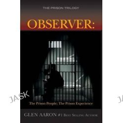 Observer, The Prison People; The Prison Experience by Glen Aaron, 9781508455738.
