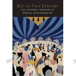 Out of This Century, The Informal Memoirs of Peggy Guggenheim by Peggy Guggenheim, 9781614277781.