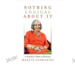 Nothing Logical about It, A Psychic's Path to Destiny by Maggie Garbarini, 9781631928154.