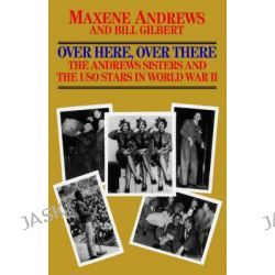 Over Here, Over There-The Andrews Sisters by Maxene Andrews, 9780758214492.