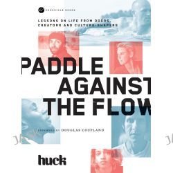 Paddle Against the Flow, Lessons on Life from Doers, Creators, and Culture-Shakers by Huck Magazine, 9781452138060.
