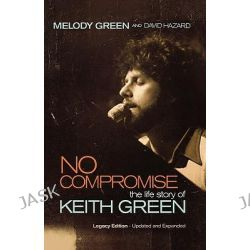 No Compromise, The Life Story of Keith Green by Melody Green, 9781595551641.