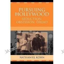 Pursuing Hollywood : Seduction, Obsession, Dread, Seduction, Obsession, Dread by Nathaniel Kohn, 9780759109254.