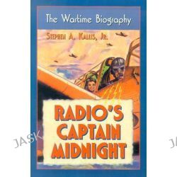 "Radio's ""Captain Midnight"", The Wartime Biography by Stephen A. Kallis, 9780786421763."
