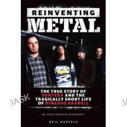 Reinventing Metal, The True Story of Pantera and the Tragically Short Life of Dimebag Darrell by Neil Daniels, 9781480341036.