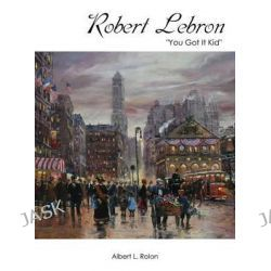 Robert Lebron, You Got It Kid by Albert L Rolon, 9781478737568.