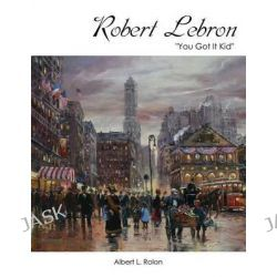 Robert Lebron, You Got It Kid by Albert L Rolon, 9781478753681.