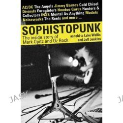 Sophistopunk, The Story of Mark Opitz and Oz Rock by Luke Wallis, 9781742757933.