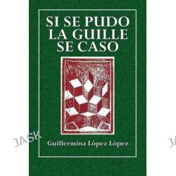 Si Se Pudo La Guille Se Caso by Guillermina Lopez Lopez, 9781511599610.
