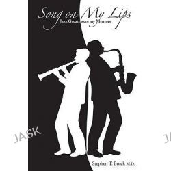 Song on My Lips, Jazz Greats Were My Mentors by Stephen T. Botek, 9781894694681.