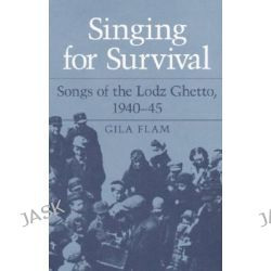 Singing for Survival, Songs of the Lodz Ghetto, 1940-45 by Gila Flam, 9780252018176.