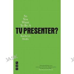 So You Want to be a TV Presenter, So You Want to Be A. by Kathryn Wolfe, 9781848420625.