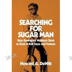 Searching for Sugar Man, Sixto Rodriguez' Mythical Climb to Rock N Roll Fame and Fortune by Howard a DeWitt, 9781511419284.