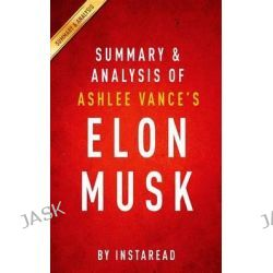 Summary and Analysis of Ashlee Vance's Elon Musk, Tesla, Spacex, and the Quest for a Fantastic Future by Instaread, 9781514617212.