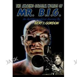 The Amazing Colossal Worlds of Mr. B.I.G., An Autobiographical Journey by Bert I. Gordon by Bert I Gordon, 9781449987855.