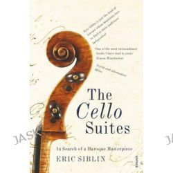The Cello Suites, In Search of a Baroque Masterpiece by Eric Siblin, 9780099546788.