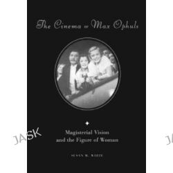 The Cinema of Max Ophuls, Magisterial Vision and the Figure of Woman by Susan M. White, 9780231101134.