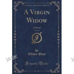 A Virgin Widow, Vol. 1 of 3, A Novel (Classic Reprint) by Oliver Grey, 9781330354407.