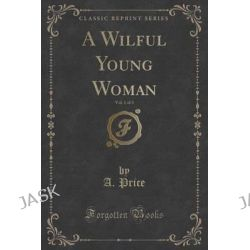 A Wilful Young Woman, Vol. 1 of 3 (Classic Reprint) by A Price, 9781331426462.