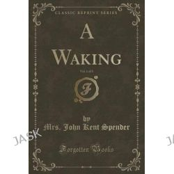A Waking, Vol. 1 of 3 (Classic Reprint) by Mrs John Kent Spender, 9781331102250.