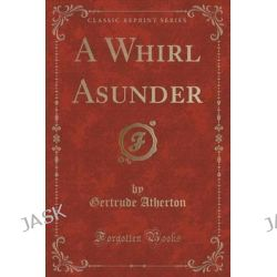 A Whirl Asunder (Classic Reprint) by Gertrude Franklin Horn Atherton, 9781331085775.