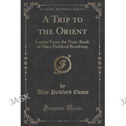 A Trip to the Orient, Leaves from the Note-Book of Alice Pickford Brockway (Classic Reprint) by Alice Pickford Evans, 9781331477587.