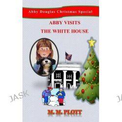 Abby Visits the White House, Abby Douglas Christmas Special by M M Plott, 9780692336557.